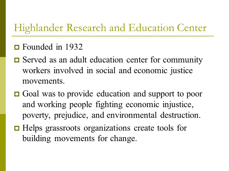 Highlander Research and Education Center  Founded in 1932  Served as an adult education center for community workers involved in social and economic justice movements.
