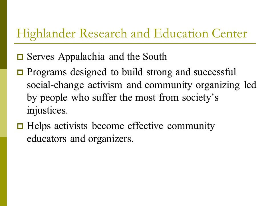 Highlander Research and Education Center  Serves Appalachia and the South  Programs designed to build strong and successful social-change activism and community organizing led by people who suffer the most from society's injustices.