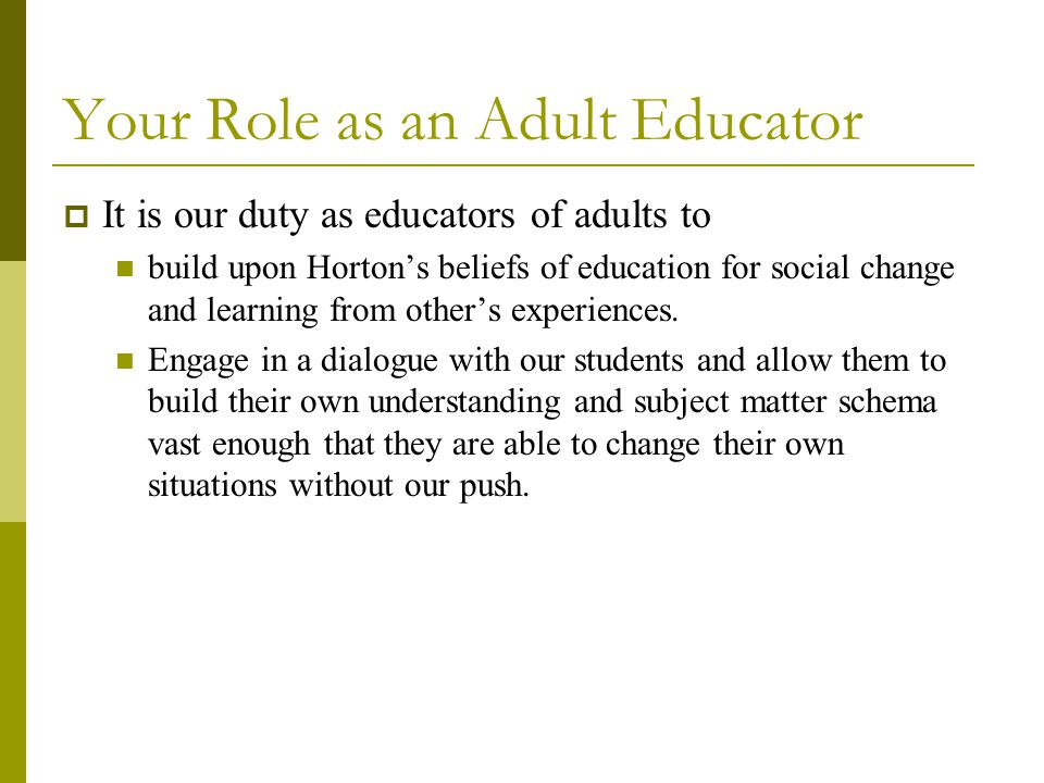 Your Role as an Adult Educator  It is our duty as educators of adults to build upon Horton's beliefs of education for social change and learning from other's experiences.