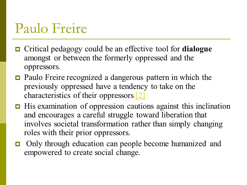 Paulo Freire  Critical pedagogy could be an effective tool for dialogue amongst or between the formerly oppressed and the oppressors.