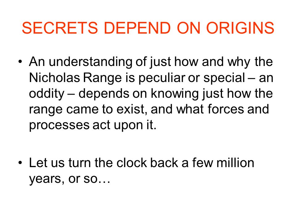 SECRETS DEPEND ON ORIGINS An understanding of just how and why the Nicholas Range is peculiar or special – an oddity – depends on knowing just how the range came to exist, and what forces and processes act upon it.