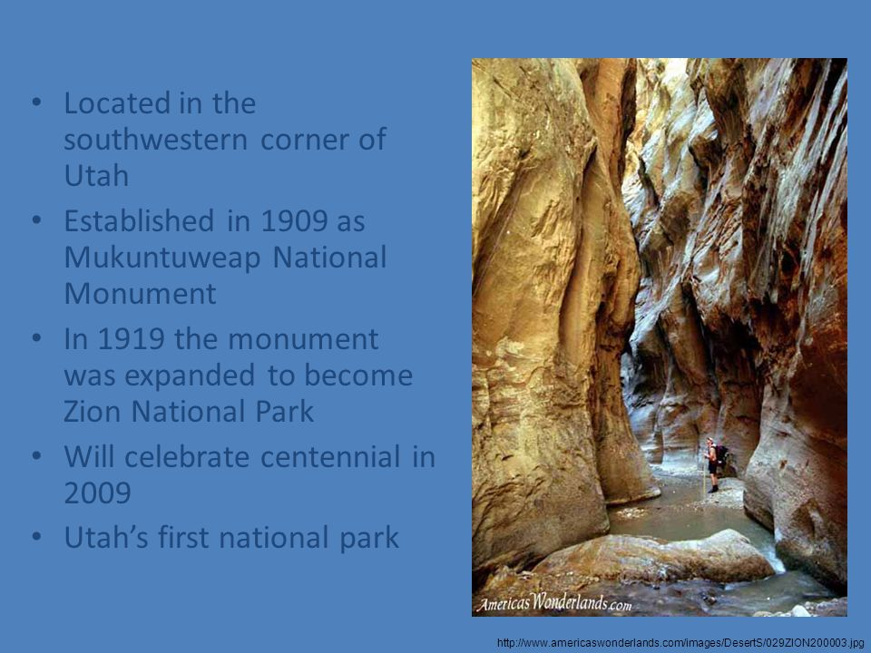 Located in the southwestern corner of Utah Established in 1909 as Mukuntuweap National Monument In 1919 the monument was expanded to become Zion National Park Will celebrate centennial in 2009 Utah's first national park http://www.americaswonderlands.com/images/DesertS/029ZION200003.jpg