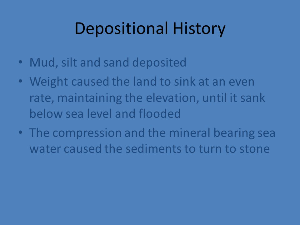 Depositional History Mud, silt and sand deposited Weight caused the land to sink at an even rate, maintaining the elevation, until it sank below sea level and flooded The compression and the mineral bearing sea water caused the sediments to turn to stone
