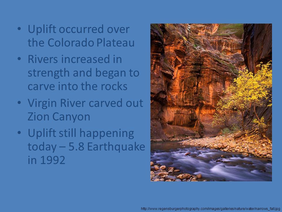 Uplift occurred over the Colorado Plateau Rivers increased in strength and began to carve into the rocks Virgin River carved out Zion Canyon Uplift still happening today – 5.8 Earthquake in 1992 http://www.regensburgerphotography.com/images/galleries/nature/water/narrows_fall.jpg