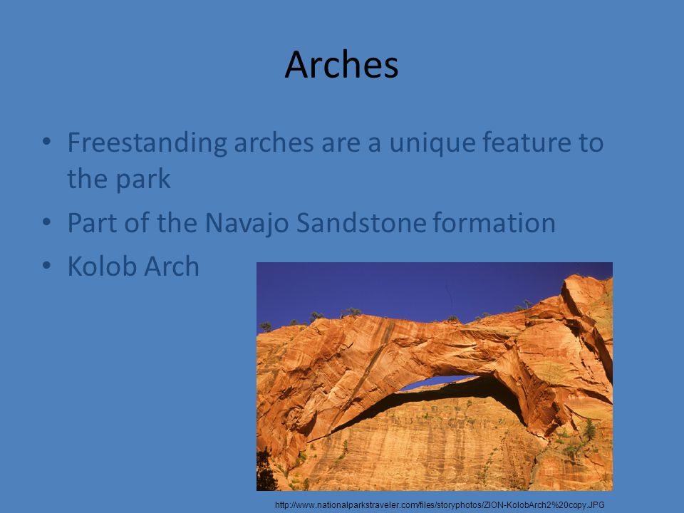 Arches Freestanding arches are a unique feature to the park Part of the Navajo Sandstone formation Kolob Arch http://www.nationalparkstraveler.com/files/storyphotos/ZION-KolobArch2%20copy.JPG