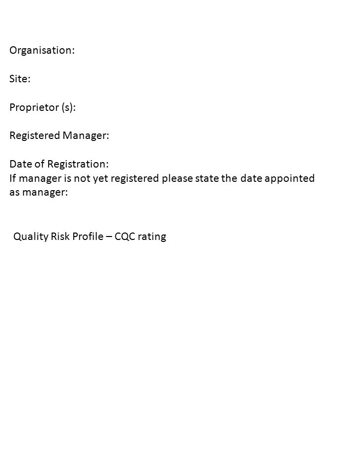Organisation: Site: Proprietor (s): Registered Manager: Date of Registration: If manager is not yet registered please state the date appointed as manager: Quality Risk Profile – CQC rating
