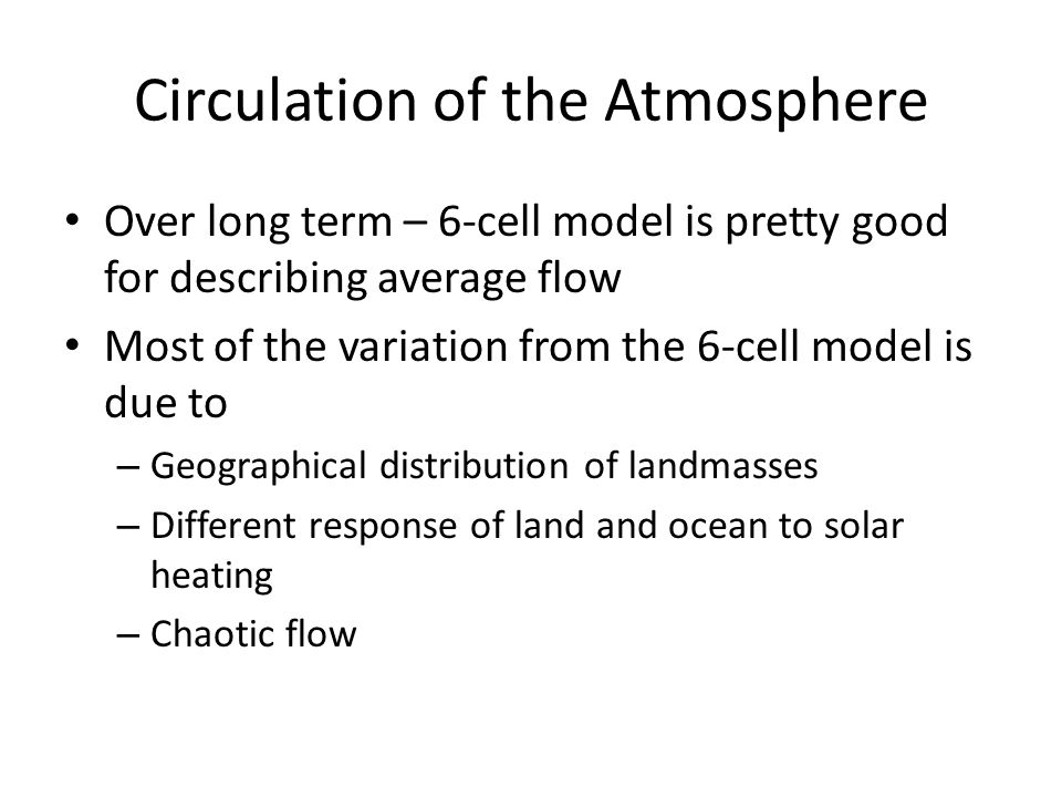 Circulation of the Atmosphere Over long term – 6-cell model is pretty good for describing average flow Most of the variation from the 6-cell model is due to – Geographical distribution of landmasses – Different response of land and ocean to solar heating – Chaotic flow