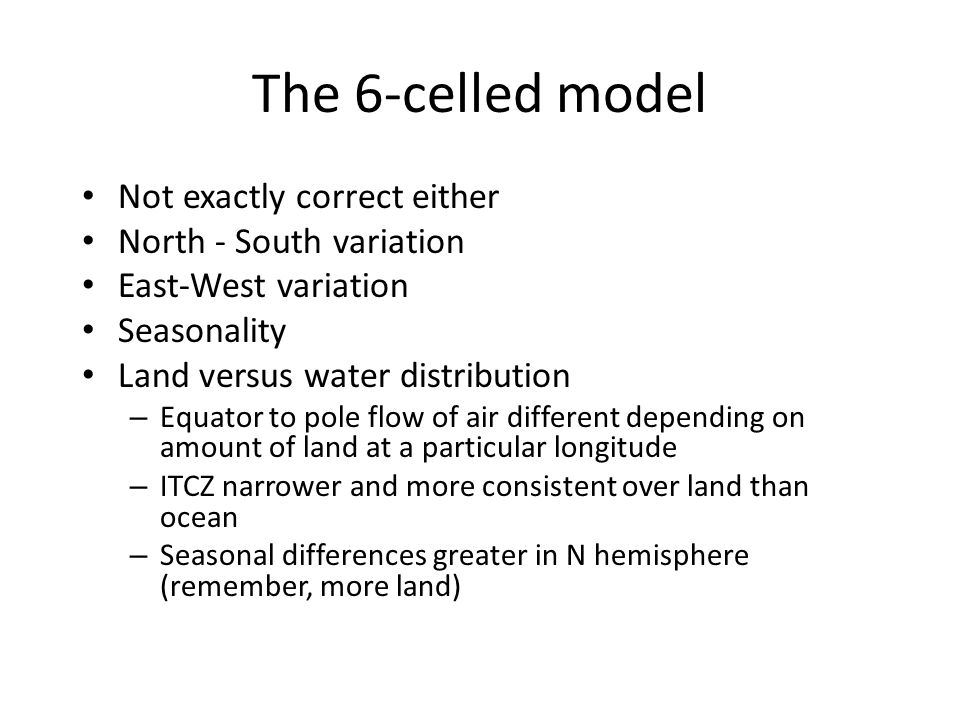 The 6-celled model Not exactly correct either North - South variation East-West variation Seasonality Land versus water distribution – Equator to pole flow of air different depending on amount of land at a particular longitude – ITCZ narrower and more consistent over land than ocean – Seasonal differences greater in N hemisphere (remember, more land)