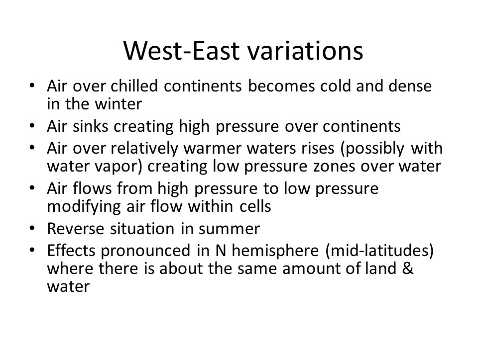 West-East variations Air over chilled continents becomes cold and dense in the winter Air sinks creating high pressure over continents Air over relatively warmer waters rises (possibly with water vapor) creating low pressure zones over water Air flows from high pressure to low pressure modifying air flow within cells Reverse situation in summer Effects pronounced in N hemisphere (mid-latitudes) where there is about the same amount of land & water