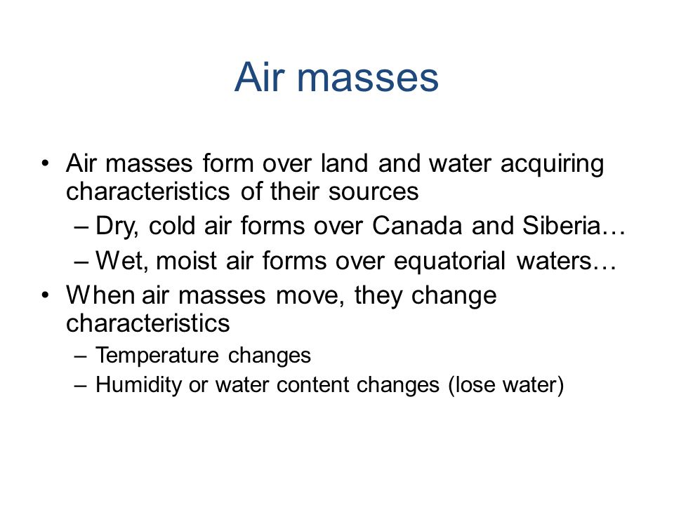 Air masses form over land and water acquiring characteristics of their sources –Dry, cold air forms over Canada and Siberia… –Wet, moist air forms over equatorial waters… When air masses move, they change characteristics –Temperature changes –Humidity or water content changes (lose water)