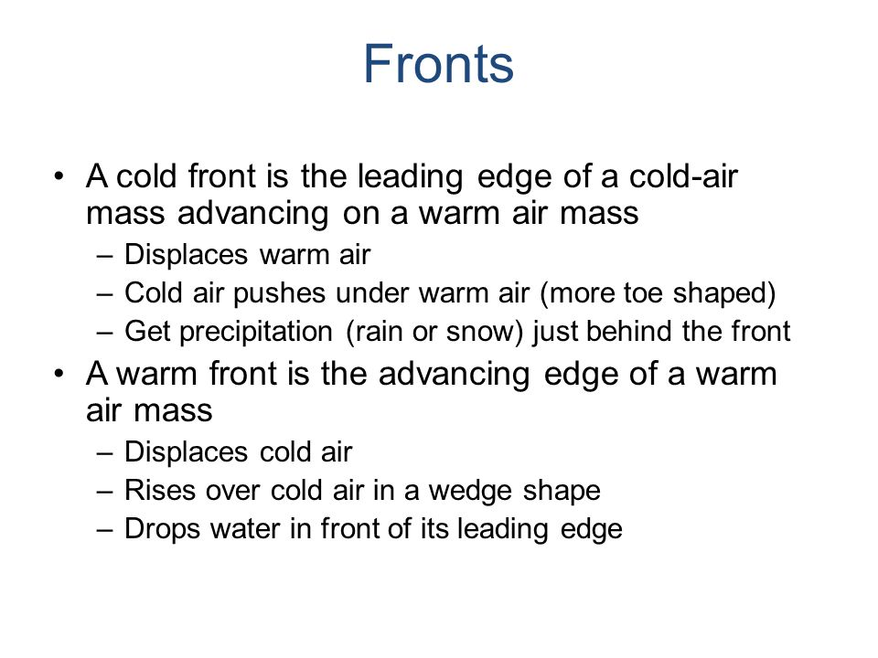 Fronts A cold front is the leading edge of a cold-air mass advancing on a warm air mass –Displaces warm air –Cold air pushes under warm air (more toe shaped) –Get precipitation (rain or snow) just behind the front A warm front is the advancing edge of a warm air mass –Displaces cold air –Rises over cold air in a wedge shape –Drops water in front of its leading edge