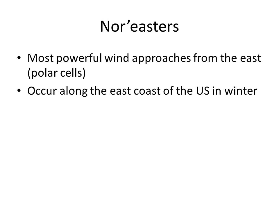 Nor'easters Most powerful wind approaches from the east (polar cells) Occur along the east coast of the US in winter