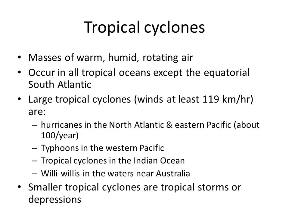 Tropical cyclones Masses of warm, humid, rotating air Occur in all tropical oceans except the equatorial South Atlantic Large tropical cyclones (winds at least 119 km/hr) are: – hurricanes in the North Atlantic & eastern Pacific (about 100/year) – Typhoons in the western Pacific – Tropical cyclones in the Indian Ocean – Willi-willis in the waters near Australia Smaller tropical cyclones are tropical storms or depressions