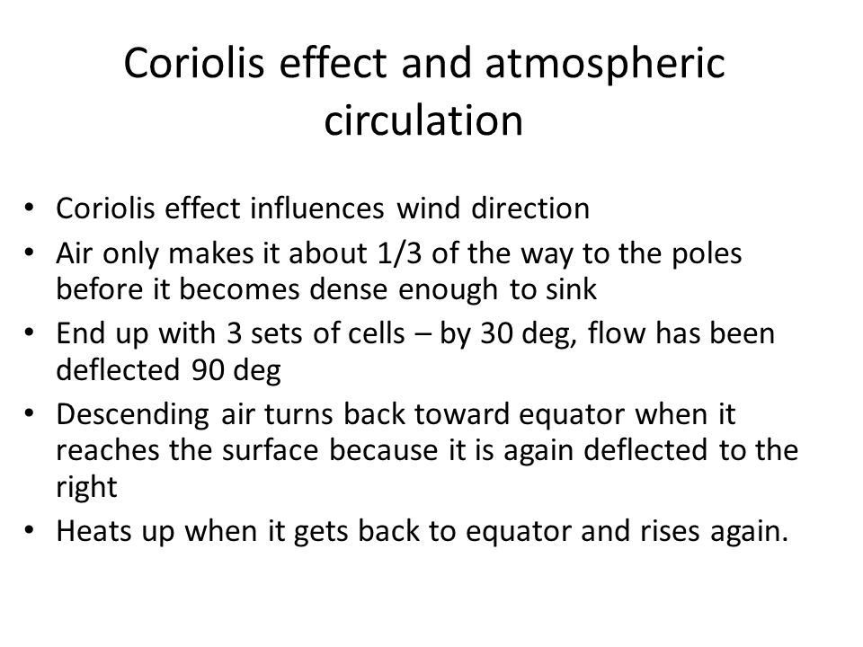 Coriolis effect and atmospheric circulation Coriolis effect influences wind direction Air only makes it about 1/3 of the way to the poles before it becomes dense enough to sink End up with 3 sets of cells – by 30 deg, flow has been deflected 90 deg Descending air turns back toward equator when it reaches the surface because it is again deflected to the right Heats up when it gets back to equator and rises again.