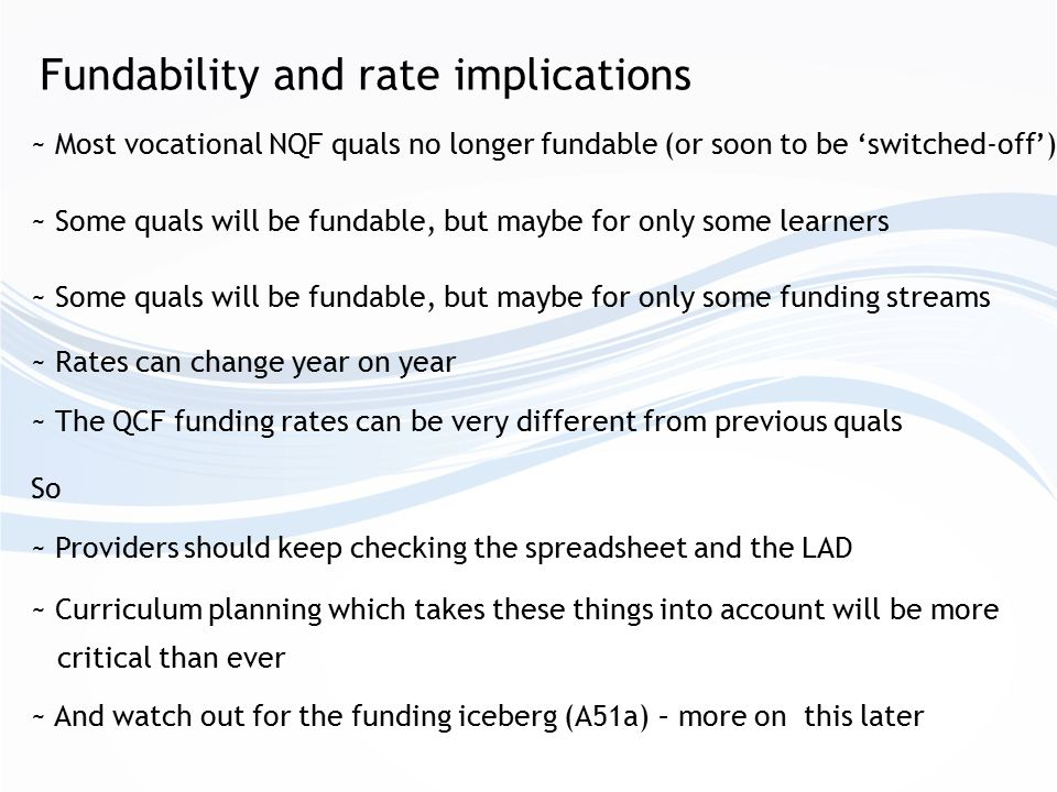 Fundability and rate implications ~ Most vocational NQF quals no longer fundable (or soon to be 'switched-off') ~ Some quals will be fundable, but maybe for only some learners ~ Providers should keep checking the spreadsheet and the LAD ~ Rates can change year on year ~ Curriculum planning which takes these things into account will be more critical than ever ~ Some quals will be fundable, but maybe for only some funding streams ~ The QCF funding rates can be very different from previous quals So ~ And watch out for the funding iceberg (A51a) – more on this later