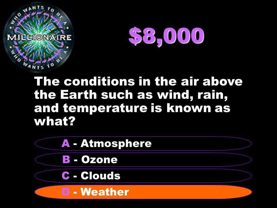 $8,000 The conditions in the air above the Earth such as wind, rain, and temperature is known as what.