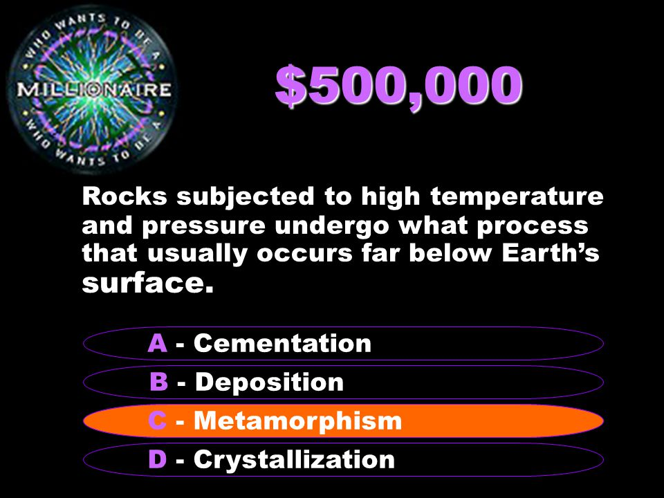 $500,000 Rocks subjected to high temperature and pressure undergo what process that usually occurs far below Earth's surface.