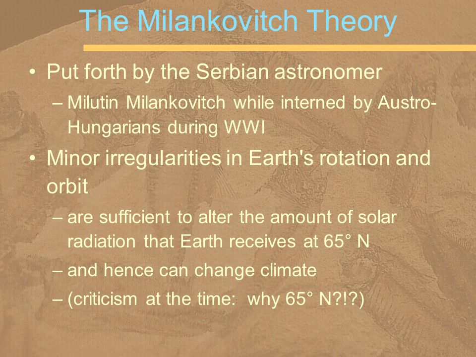 Put forth by the Serbian astronomer –Milutin Milankovitch while interned by Austro- Hungarians during WWI Minor irregularities in Earth s rotation and orbit –are sufficient to alter the amount of solar radiation that Earth receives at 65° N –and hence can change climate –(criticism at the time: why 65° N ! ) The Milankovitch Theory