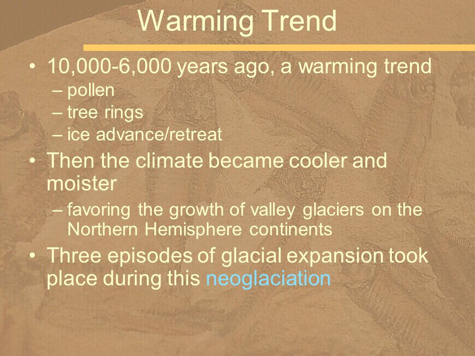 10,000-6,000 years ago, a warming trend –pollen –tree rings –ice advance/retreat Then the climate became cooler and moister –favoring the growth of valley glaciers on the Northern Hemisphere continents Three episodes of glacial expansion took place during this neoglaciation Warming Trend