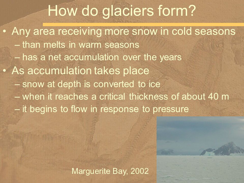 Any area receiving more snow in cold seasons –than melts in warm seasons –has a net accumulation over the years As accumulation takes place –snow at depth is converted to ice –when it reaches a critical thickness of about 40 m –it begins to flow in response to pressure How do glaciers form.