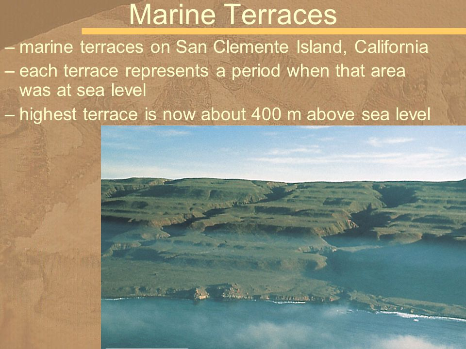 Marine Terraces –marine terraces on San Clemente Island, California –each terrace represents a period when that area was at sea level –highest terrace is now about 400 m above sea level