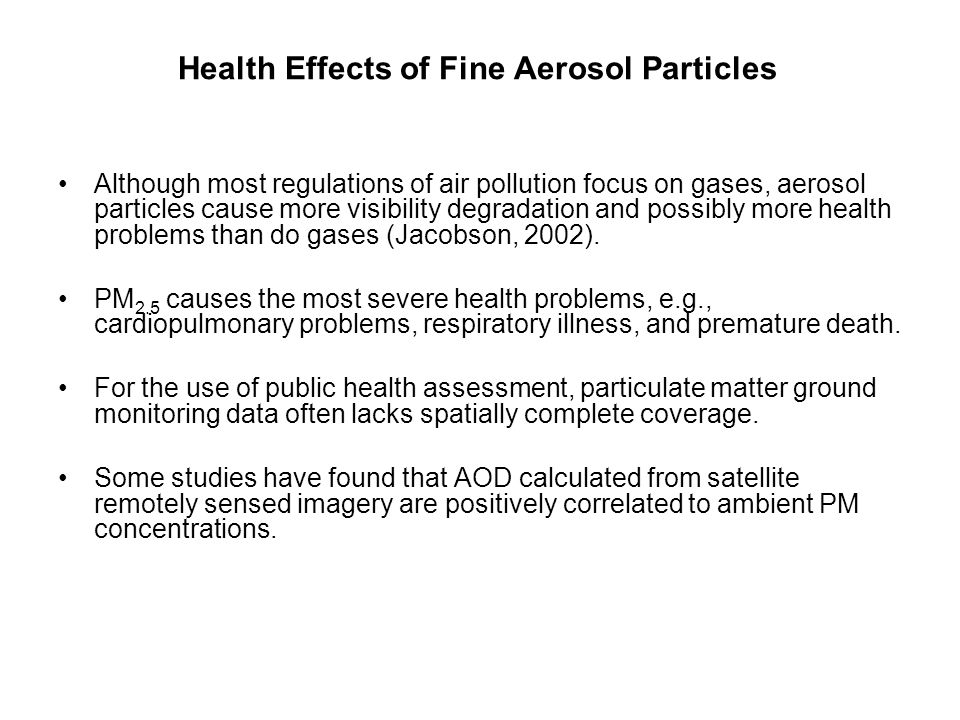 Health Effects of Fine Aerosol Particles Although most regulations of air pollution focus on gases, aerosol particles cause more visibility degradation and possibly more health problems than do gases (Jacobson, 2002).