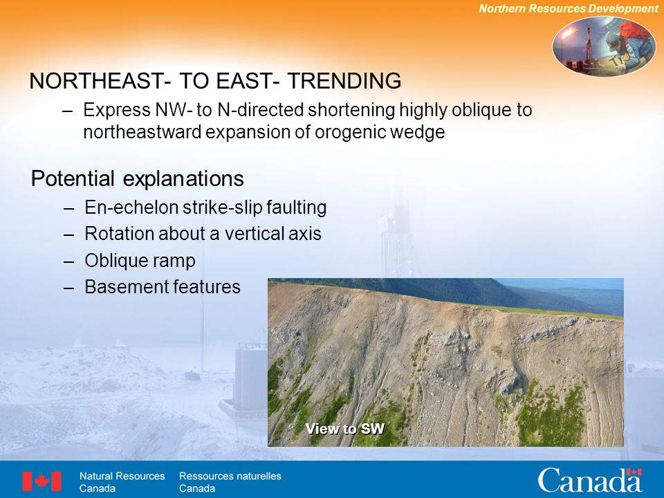 Northern Resources Development NORTHEAST- TO EAST- TRENDING –Express NW- to N-directed shortening highly oblique to northeastward expansion of orogenic wedge Potential explanations –En-echelon strike-slip faulting –Rotation about a vertical axis –Oblique ramp –Basement features View to SW