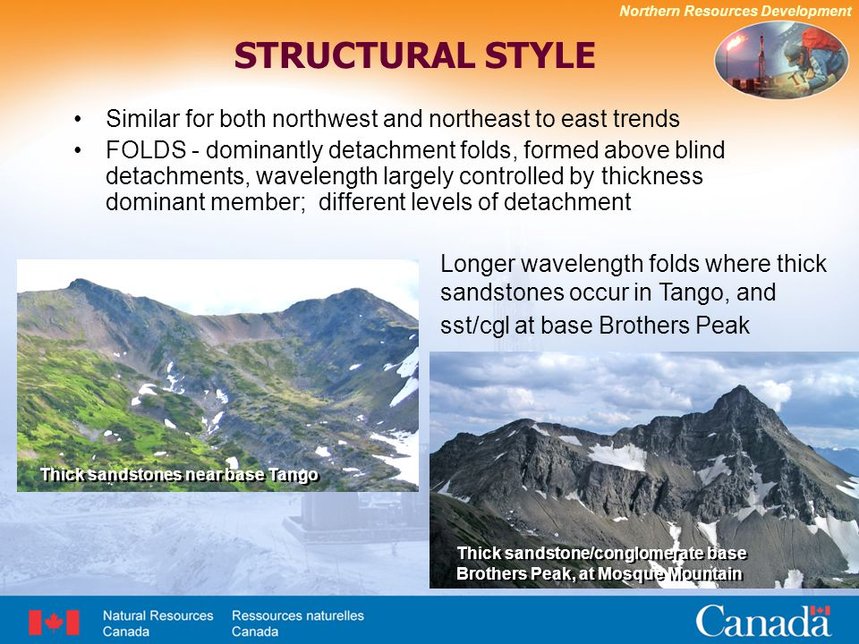 Northern Resources Development STRUCTURAL STYLE Similar for both northwest and northeast to east trends FOLDS - dominantly detachment folds, formed above blind detachments, wavelength largely controlled by thickness dominant member; different levels of detachment Longer wavelength folds where thick sandstones occur in Tango, and sst/cgl at base Brothers Peak Thick sandstones near base Tango Thick sandstone/conglomerate base Brothers Peak, at Mosque Mountain