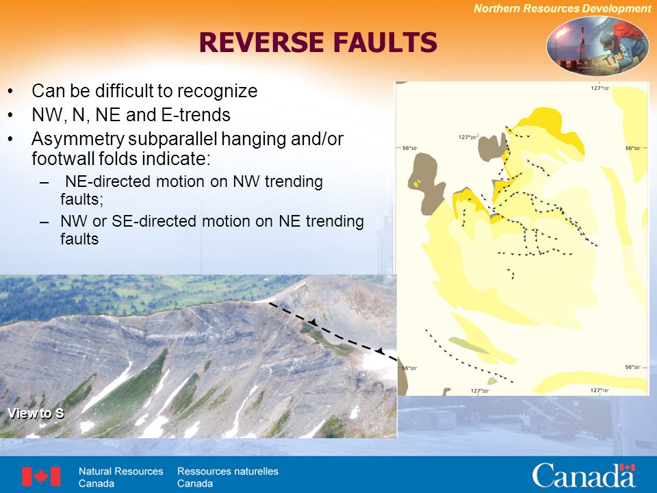 Northern Resources Development REVERSE FAULTS Can be difficult to recognize NW, N, NE and E-trends Asymmetry subparallel hanging and/or footwall folds indicate: – NE-directed motion on NW trending faults; –NW or SE-directed motion on NE trending faults View to S