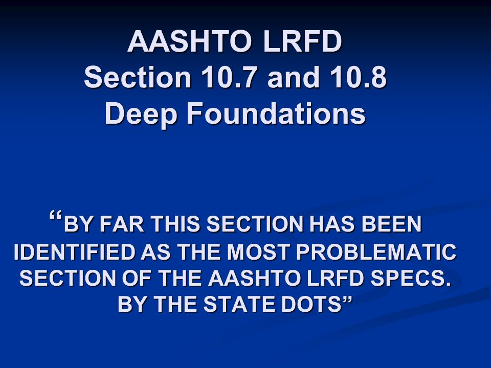 """AASHTO LRFD Section 10.7 and 10.8 Deep Foundations """" BY FAR THIS SECTION HAS BEEN IDENTIFIED AS THE MOST PROBLEMATIC SECTION OF THE AASHTO LRFD SPECS."""