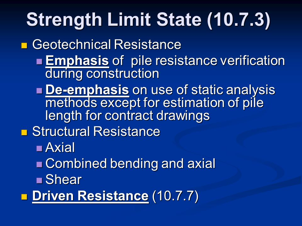 Strength Limit State (10.7.3) Geotechnical Resistance Geotechnical Resistance Emphasis of pile resistance verification during construction Emphasis of