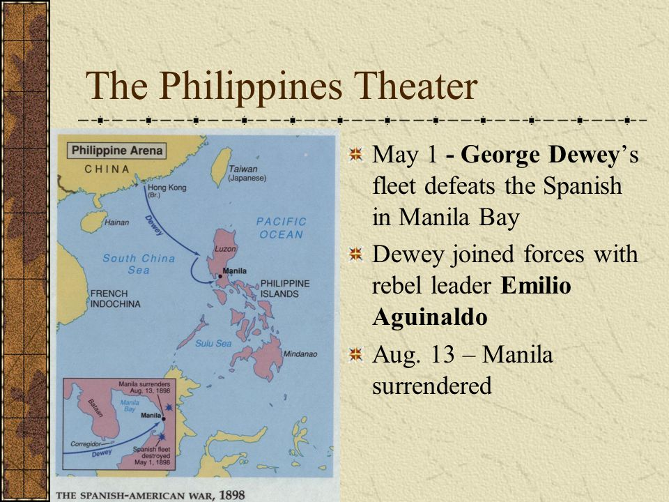 The Philippines Theater May 1 - George Dewey's fleet defeats the Spanish in Manila Bay Dewey joined forces with rebel leader Emilio Aguinaldo Aug.