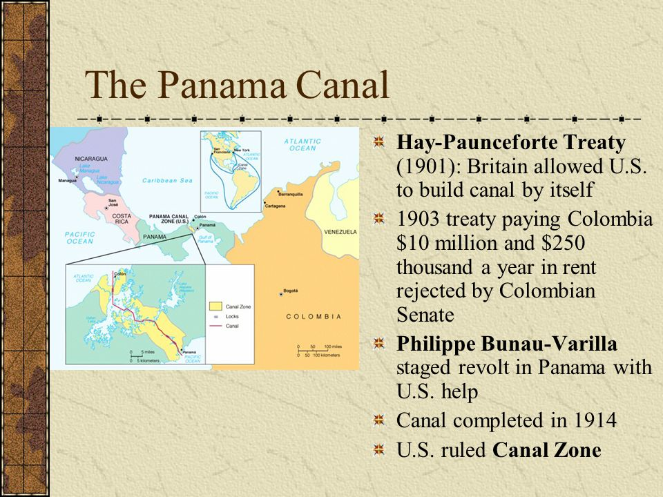 The Panama Canal Hay-Paunceforte Treaty (1901): Britain allowed U.S. to build canal by itself 1903 treaty paying Colombia $10 million and $250 thousan