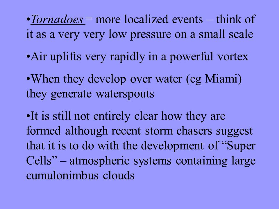 Tornadoes = more localized events – think of it as a very very low pressure on a small scale Air uplifts very rapidly in a powerful vortex When they develop over water (eg Miami) they generate waterspouts It is still not entirely clear how they are formed although recent storm chasers suggest that it is to do with the development of Super Cells – atmospheric systems containing large cumulonimbus clouds