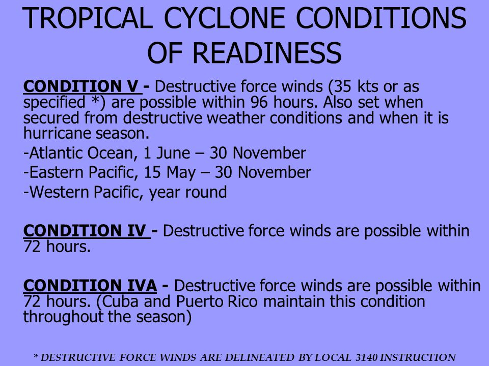 TROPICAL CYCLONE CONDITIONS OF READINESS CONDITION V - Destructive force winds (35 kts or as specified *) are possible within 96 hours.