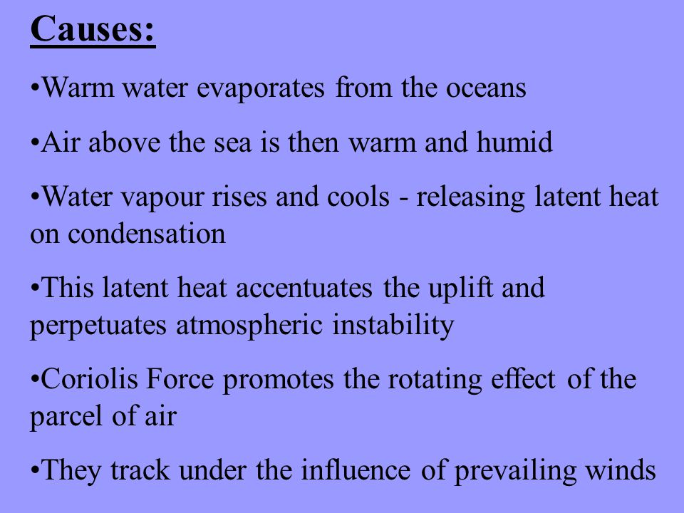 Causes: Warm water evaporates from the oceans Air above the sea is then warm and humid Water vapour rises and cools - releasing latent heat on condensation This latent heat accentuates the uplift and perpetuates atmospheric instability Coriolis Force promotes the rotating effect of the parcel of air They track under the influence of prevailing winds