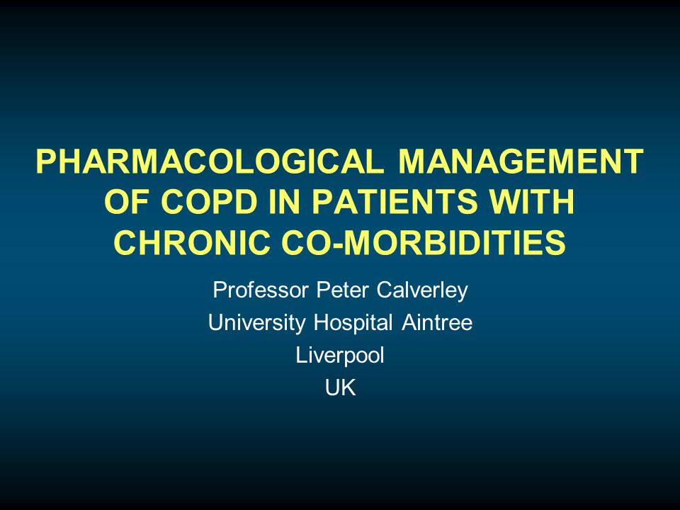 PHARMACOLOGICAL MANAGEMENT OF COPD IN PATIENTS WITH CHRONIC CO-MORBIDITIES Professor Peter Calverley University Hospital Aintree Liverpool UK