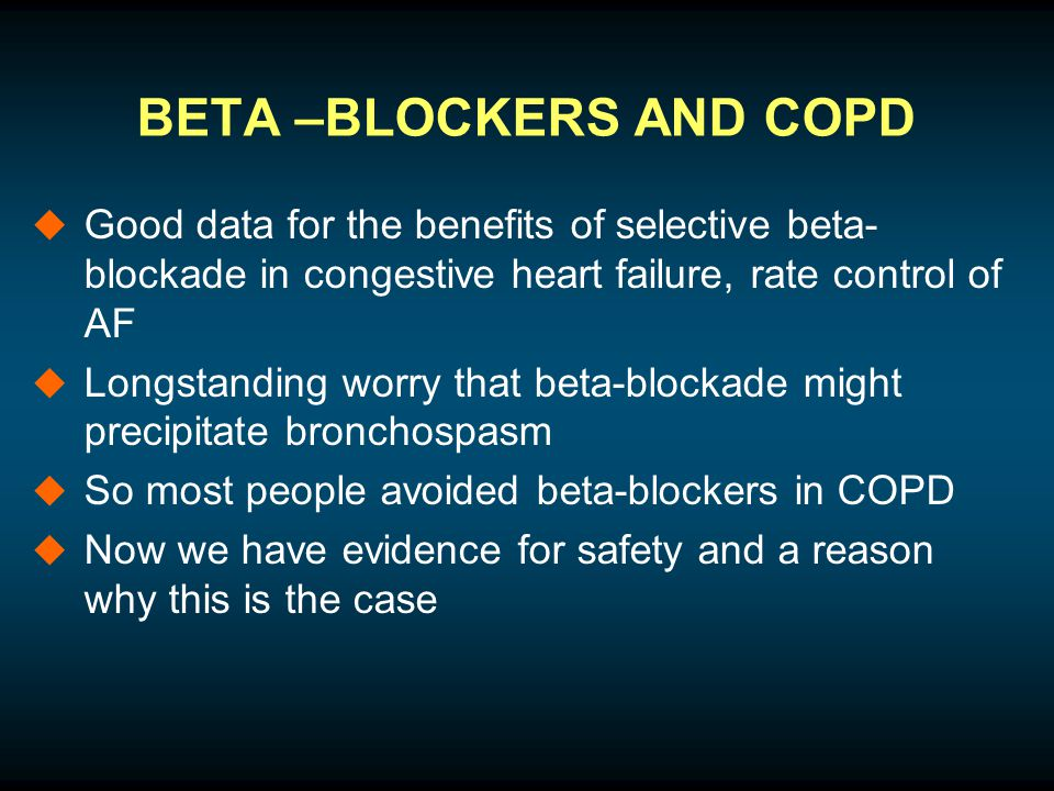 BETA –BLOCKERS AND COPD  Good data for the benefits of selective beta- blockade in congestive heart failure, rate control of AF  Longstanding worry that beta-blockade might precipitate bronchospasm  So most people avoided beta-blockers in COPD  Now we have evidence for safety and a reason why this is the case