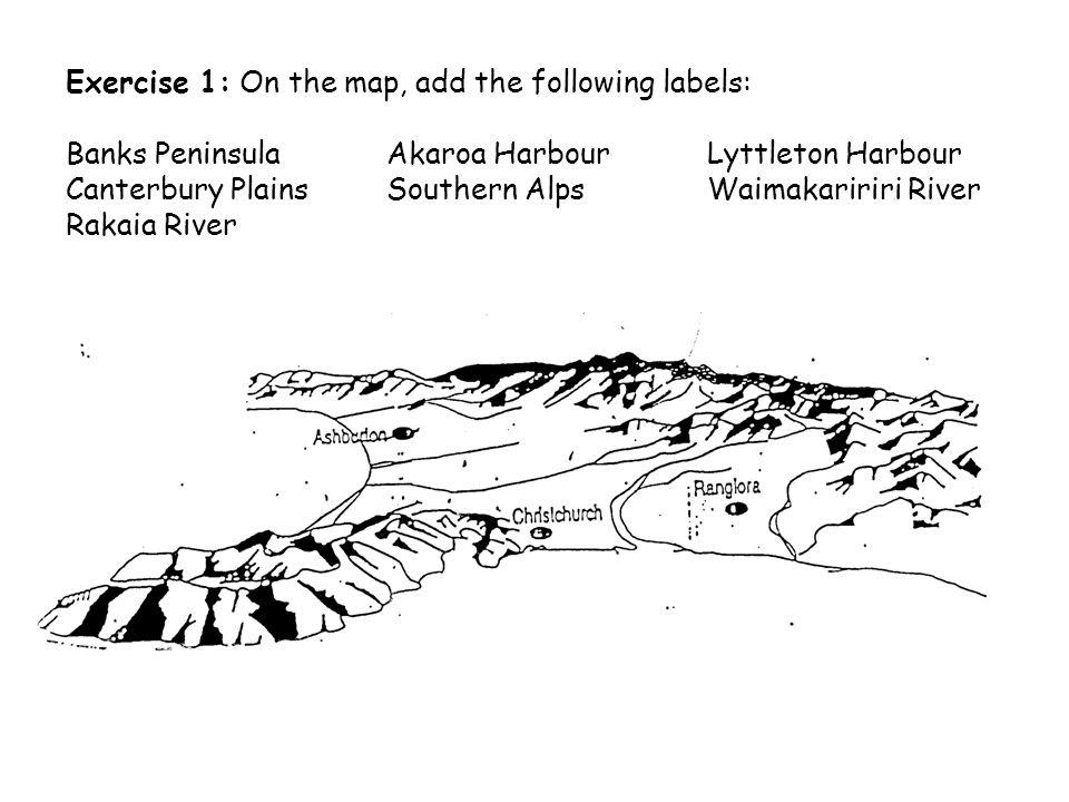 Exercise 1: On the map, add the following labels: Banks PeninsulaAkaroa HarbourLyttleton Harbour Canterbury PlainsSouthern AlpsWaimakaririri River Rakaia River