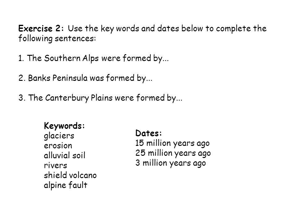 Exercise 2: Use the key words and dates below to complete the following sentences: 1. The Southern Alps were formed by... 2. Banks Peninsula was forme