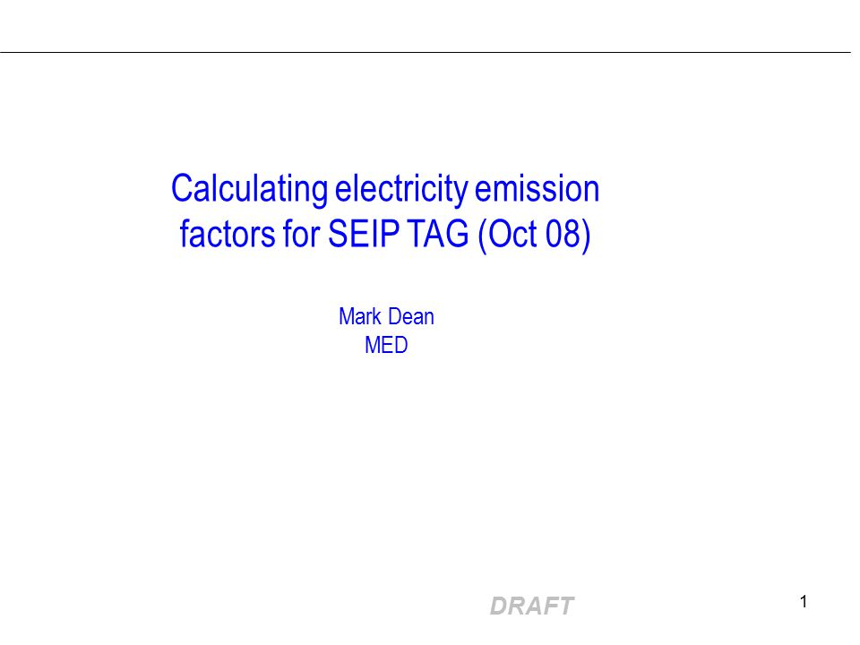 DRAFT 1 Calculating electricity emission factors for SEIP TAG (Oct 08) Mark Dean MED