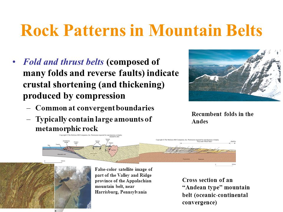 Rock Patterns in Mountain Belts Fold and thrust belts (composed of many folds and reverse faults) indicate crustal shortening (and thickening) produced by compression –Common at convergent boundaries –Typically contain large amounts of metamorphic rock False-color satellite image of part of the Valley and Ridge province of the Appalachian mountain belt, near Harrisburg, Pennsylvania Cross section of an Andean type mountain belt (oceanic-continental convergence) Recumbent folds in the Andes