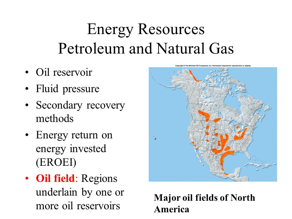 Energy Resources Petroleum and Natural Gas Oil reservoir Fluid pressure Secondary recovery methods Energy return on energy invested (EROEI) Oil field: Regions underlain by one or more oil reservoirs Major oil fields of North America