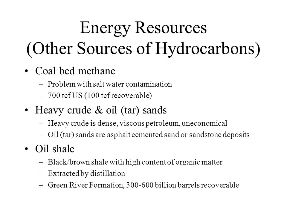 Energy Resources (Other Sources of Hydrocarbons) Coal bed methane –Problem with salt water contamination –700 tcf US (100 tcf recoverable) Heavy crude & oil (tar) sands –Heavy crude is dense, viscous petroleum, uneconomical –Oil (tar) sands are asphalt cemented sand or sandstone deposits Oil shale –Black/brown shale with high content of organic matter –Extracted by distillation –Green River Formation, 300-600 billion barrels recoverable