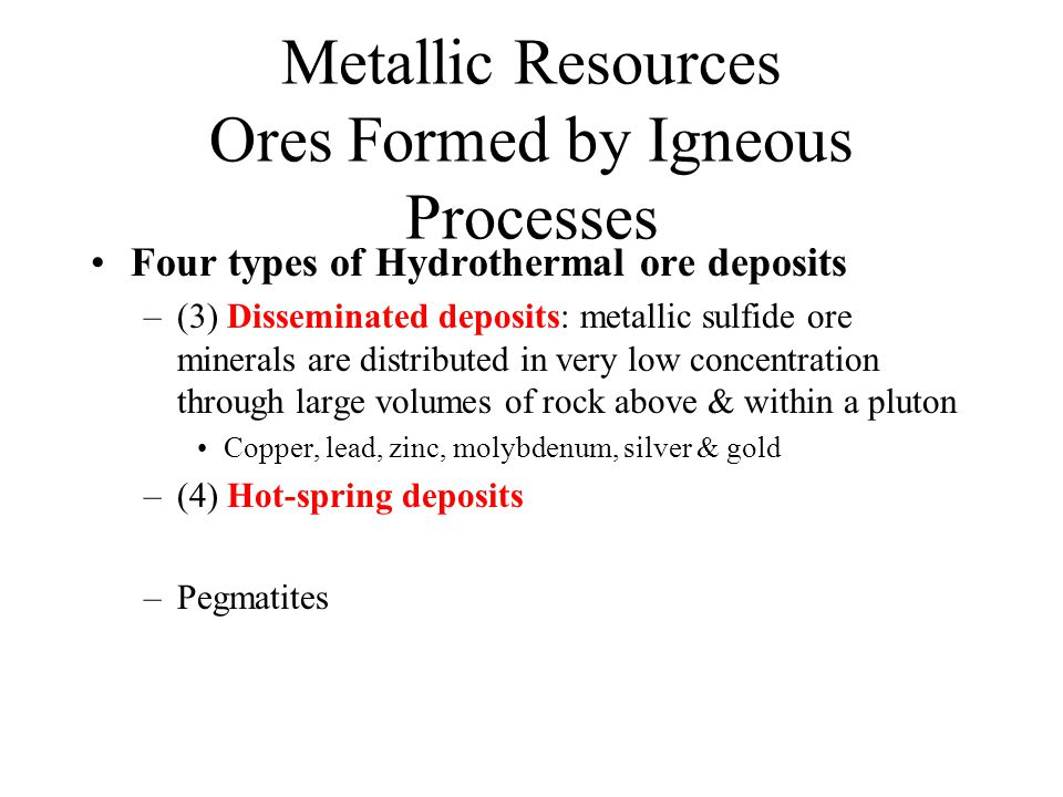 Metallic Resources Ores Formed by Igneous Processes Four types of Hydrothermal ore deposits –(3) Disseminated deposits: metallic sulfide ore minerals are distributed in very low concentration through large volumes of rock above & within a pluton Copper, lead, zinc, molybdenum, silver & gold –(4) Hot-spring deposits –Pegmatites