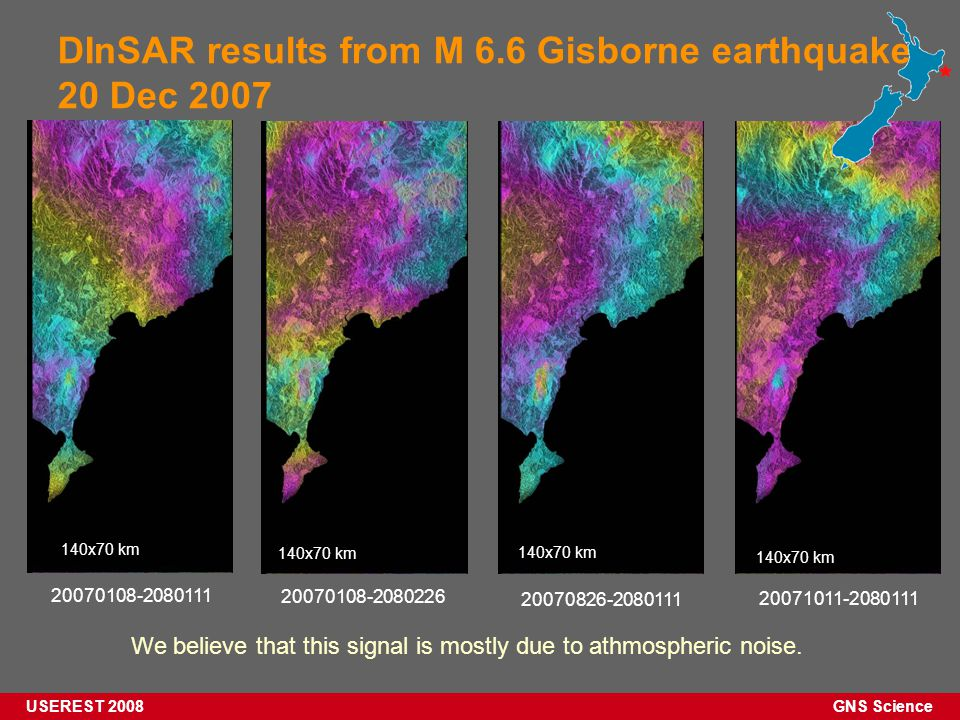 GNS Science USEREST 2008 DInSAR results from M 6.6 Gisborne earthquake 20 Dec 2007 20071011-2080111 20070108-2080226 20070826-2080111 20070108-2080111 140x70 km We believe that this signal is mostly due to athmospheric noise.