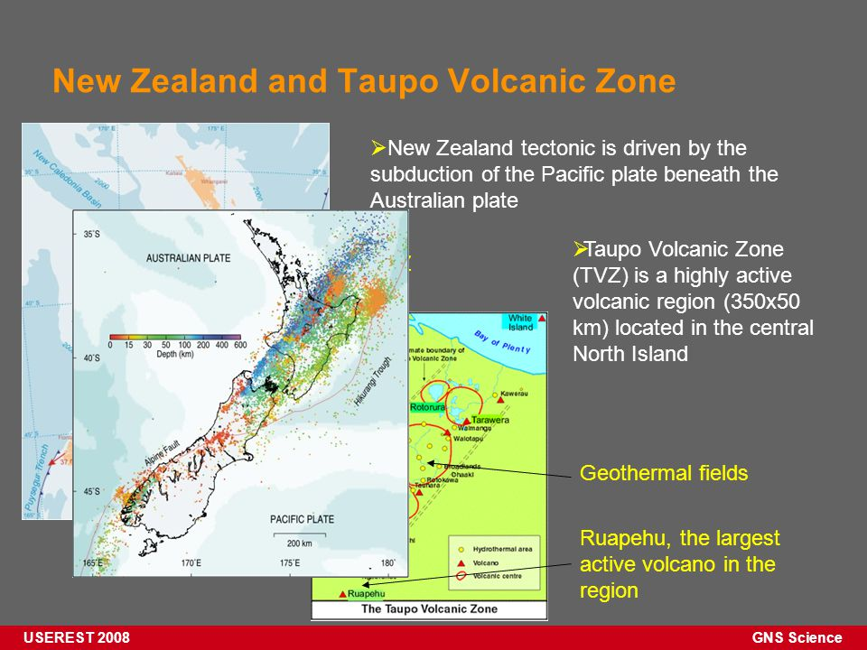 GNS Science USEREST 2008 New Zealand and Taupo Volcanic Zone  New Zealand tectonic is driven by the subduction of the Pacific plate beneath the Australian plate  Taupo Volcanic Zone (TVZ) is a highly active volcanic region (350x50 km) located in the central North Island TVZ Ruapehu, the largest active volcano in the region Geothermal fields