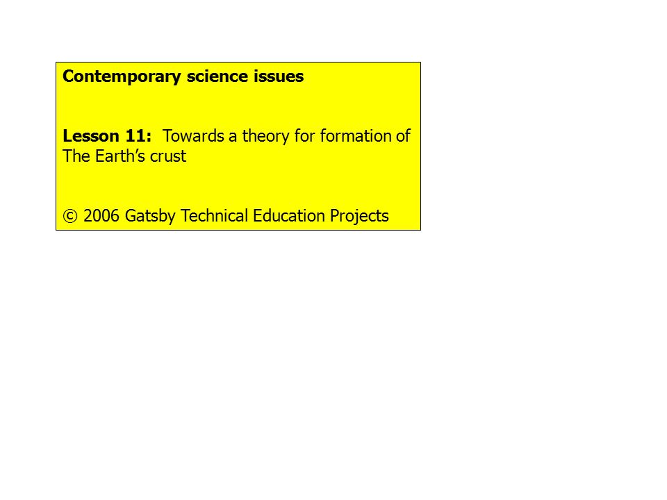 Contemporary science issues Lesson 11: Towards a theory for formation of The Earth's crust © 2006 Gatsby Technical Education Projects