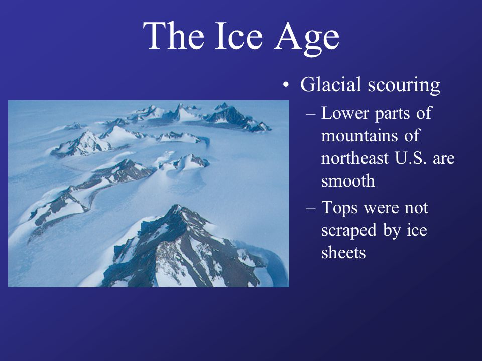 The Ice Age Glacial scouring –Lower parts of mountains of northeast U.S. are smooth –Tops were not scraped by ice sheets