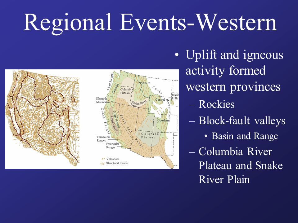 Regional Events-Western Uplift and igneous activity formed western provinces –Rockies –Block-fault valleys Basin and Range –Columbia River Plateau and